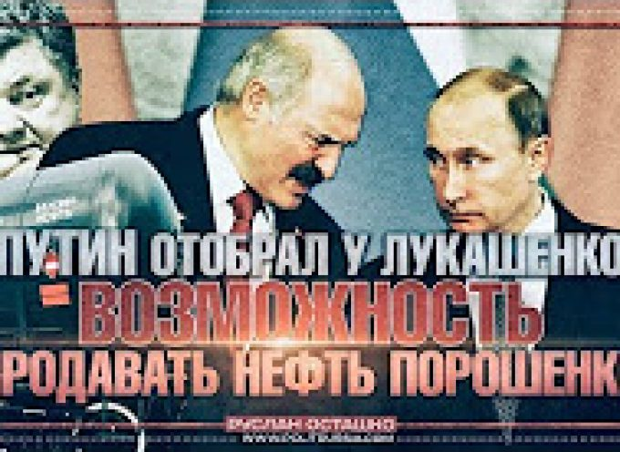 Putin took away Lukashenko's chance to sell Russian oil to Poroshenko by Ruslan Ostashko